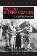 Violent Intermediaries African Soldiers Conquest & Everyday Colonialism In German East Africa