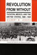 Revolution from Without: Yucatan, Mexico, and the United States, 1880–1924