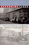 Expanding Class: Power and Everyday Politics in Industrial Communities, the Netherlands, 1850-1950 (Comparative & International Working-Class History)