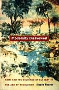 Modernity Disavowed: Haiti and the Cultures of Slavery in the Age of Revolution Cover