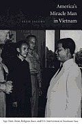 America's Miracle Man in Vietnam: Ngo Dinh Diem, Religion, Race, and U.S. Intervention in Southeast Asia, 1950-1957 (American Encounters/Global Interactions)