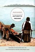 Authentic Indians Episodes of Encounter from the Late Nineteenth Century Northwest Coast