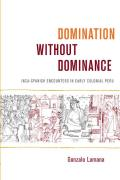 Domination Without Dominance Inca Spanish Encounters in Early Colonial Peru