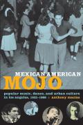 Mexican American Mojo Popular Music Dance & Urban Culture in Los Angeles 1935 1968
