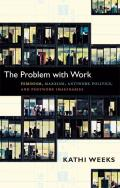The Problem with Work: Feminism, Marxism, Antiwork Politics, and Postwork Imaginaries (John Hope Franklin Center Book)