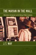 Mayan in the Mall: Globalization, Development, and the Making of Modern Guatemala (12 Edition)