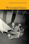 We Created Chavez A Peoples History of the Venezuelan Revolution