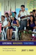 Governing Indigenous Territories: Enacting Sovereignty in the Ecuadorian Amazon (13 Edition)