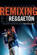 Remixing Reggaeton: The Cultural Politics of Race in Puerto Rico
