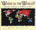 Where in the World? : Around the Globe in Thirteen Works of Art (07 Edition)