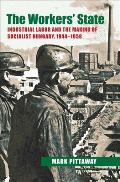 The Workers' State: Industrial Labor and the Making of Socialist Hungary, 1944-1958