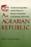 An Agrarian Republic: Commercial Agriculture and the Politics of Peasant Communities in El Salvador, 1823-1914 (Pitt Latin American)