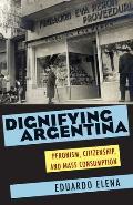 Dignifying Argentina Peronism Citizenship & Mass Consumption