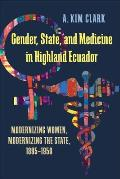 Gender, State, and Medicine in Highland Ecuador: Modernizing Women, Modernizing the State, 1895-1950 (Pitt Latin American Studies)