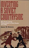 Inventing a Soviet Countryside: State Power and the Transformation of Rural Russia, 1917-1929