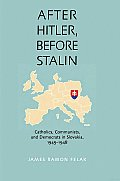 After Hitler, before Stalin: Catholics, Communists, and Democrats in Slovakia, 1945-1948