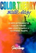 Color Theory Made Easy A New Approach to Color Theory & How to Apply It to Mixing Paints