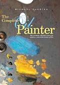 Complete Oil Painter The Essential Reference Source for Beginning to Professional Artists