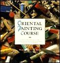 Oriental Painting Course: A Structured, Practical Guide to Painting Skills and Techniques Of...
