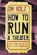 How to Run a Theater A Witty Practical & Fun Guide to Arts Management