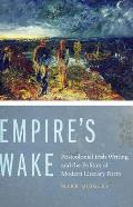 Empire's Wake: Postcolonial Irish Writing and the Politics of Modern Literary Form
