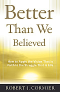 Better Than We Believed: How to Apply the Vision That Is Faith to the Struggle That Is Life