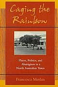 Caging the Rainbow Places Politics & Aborigines in a North Australian Town