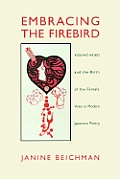 Embracing the Firebird: Yosano Akiko and the Rebirth of the Female Voice in Modern Japanese Poetry