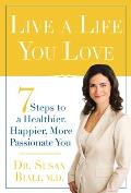 Live a Life You Love: 7 Steps to a Healthier, Happier, More Passionate You Cover