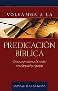 Volvamos a la Predicacion Biblica: Como Se Proclama La Verdad Con Claridad y Vigencia