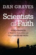 Scientists of Faith: 48 Biographies of Historic Scientists and Their Christian Faith