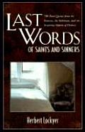 Last Words of Saints and Sinners: 700 Final Quotes from the Famous, the Infamous, and the Inspiring Figures of History