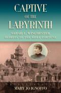Captive of the Labyrinth Sarah L Winchester Heiress to the Rifle Fortune