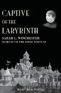 Captive of the Labyrinth: Sarah L. Winchester, Heiress to the Rifle Fortune Cover