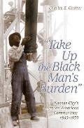 """Take up the Black Man's Burden"": Kansas City's African American Communities, 1865-1939"