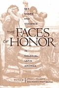 Faces of Honor Sex Shame & Violence in Colonial Latin America