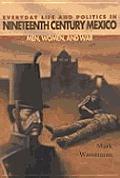 Everyday Life & Politics in Nineteenth Century Mexico Men Women & War