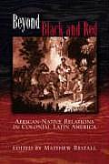 Beyond Black & Red African Native Relations in Colonial Latin America