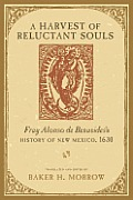 A Harvest Of Reluctant Souls: Fray Alonso De Benavides's History Of New Mexico, 1630 by Alonso De Benavides