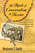 The Roots of Conservatism in Mexico: Catholicism, Society, and Politics in the Mixteca Baja, 1750-1962