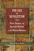 For God and Revolution: Priest, Peasant, and Agrarian Socialism in the Mexican Huasteca