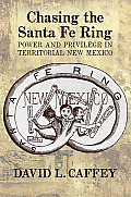 Chasing The Santa Fe Ring: Power & Privilege In Territorial New Mexico by David L. Caffey