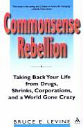 Commonsense Rebellion Taking Back Your Life from Drugs Shrinks Corporations & a World Gone Crazy