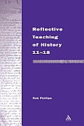 Reflective Teaching of History 11-18: Meeting Standards and Applying Research (Continuum Studies in Reflective Practice and Theory)