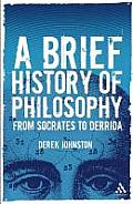 A Brief History Of Philosophy: From Socrates To Derrida by Derek Johnston