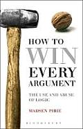 How to Win Every Argument The Use & Abuse of Logic