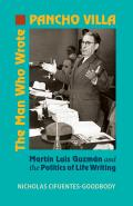 The Man Who Wrote Pancho Villa: Martin Luis Guzman and the Politics of Life Writing