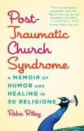 Post-Traumatic Church Syndrome: A Memoir of Humor and Healing in 30 Religions