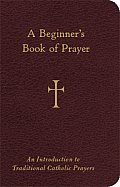 A Beginner's Book of Prayer: An Introductin to Traditional Catholic Prayers