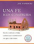 Una Fe Bien Construida: Guia Catolica Para Conocer y Compartir Lo Que Creemos = A Well-Built Faith